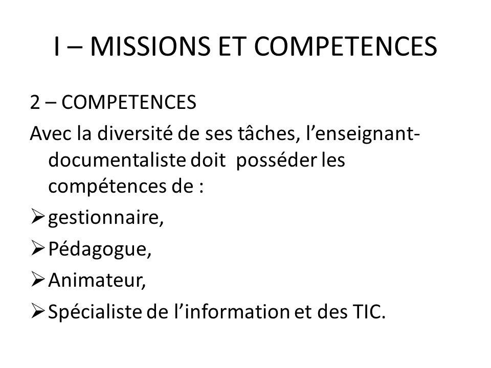 I – MISSIONS ET COMPETENCES 2 – COMPETENCES Avec la diversité de ses tâches, lenseignant- documentaliste doit posséder les compétences de : gestionnai