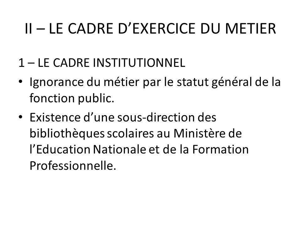 II – LE CADRE DEXERCICE DU METIER 1 – LE CADRE INSTITUTIONNEL Ignorance du métier par le statut général de la fonction public. Existence dune sous-dir