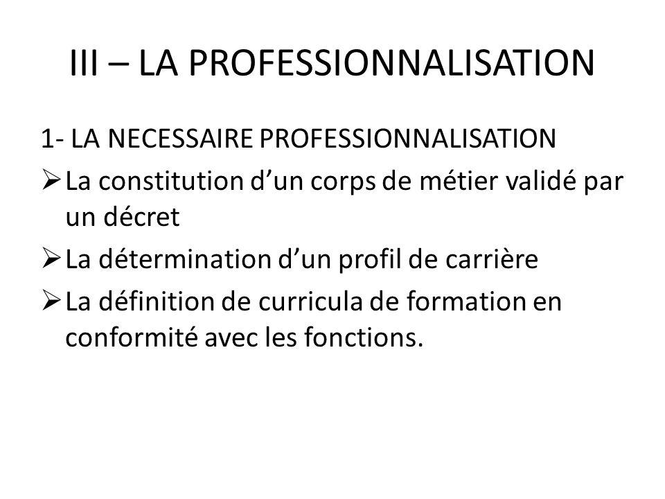 III – LA PROFESSIONNALISATION 1- LA NECESSAIRE PROFESSIONNALISATION La constitution dun corps de métier validé par un décret La détermination dun prof