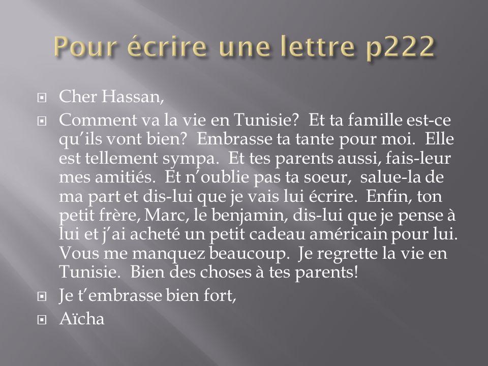 Cher Hassan, Comment va la vie en Tunisie? Et ta famille est-ce quils vont bien? Embrasse ta tante pour moi. Elle est tellement sympa. Et tes parents