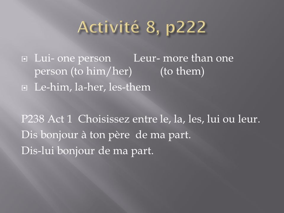 Lui- one person Leur- more than one person (to him/her) (to them) Le-him, la-her, les-them P238 Act 1 Choisissez entre le, la, les, lui ou leur. Dis b