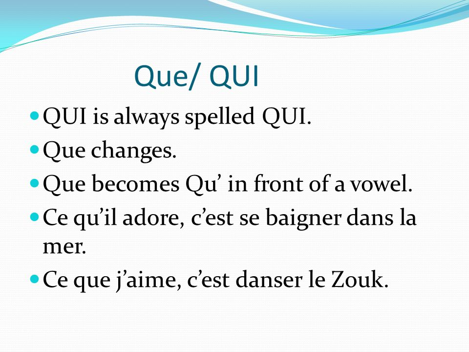 Que/ QUI QUI is always spelled QUI. Que changes. Que becomes Qu in front of a vowel.