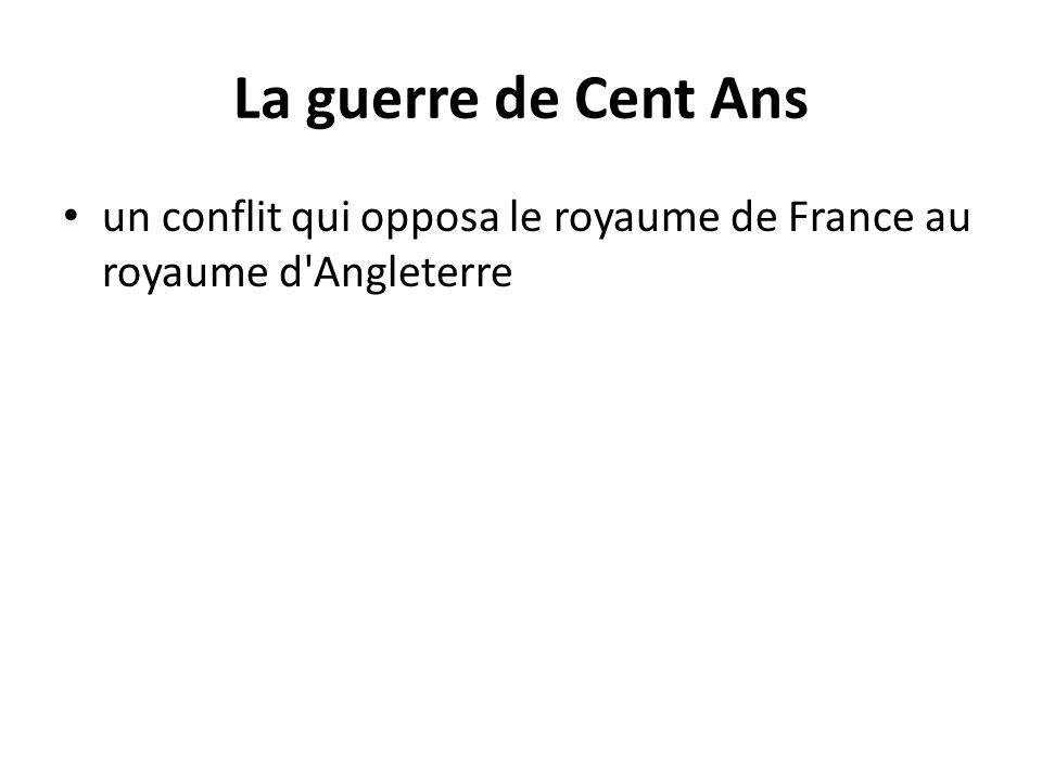 La guerre de Cent Ans un conflit qui opposa le royaume de France au royaume d Angleterre