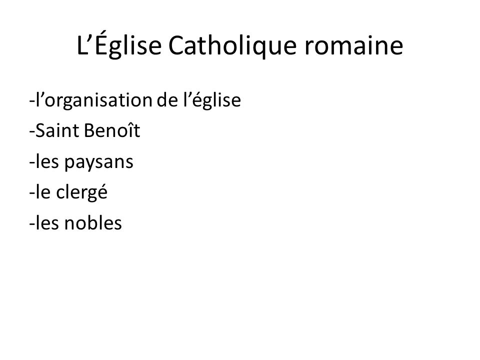 LÉglise Catholique romaine -lorganisation de léglise -Saint Benoît -les paysans -le clergé -les nobles