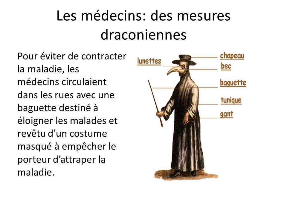 Les médecins: des mesures draconiennes Pour éviter de contracter la maladie, les médecins circulaient dans les rues avec une baguette destiné à éloigner les malades et revêtu dun costume masqué à empêcher le porteur dattraper la maladie.