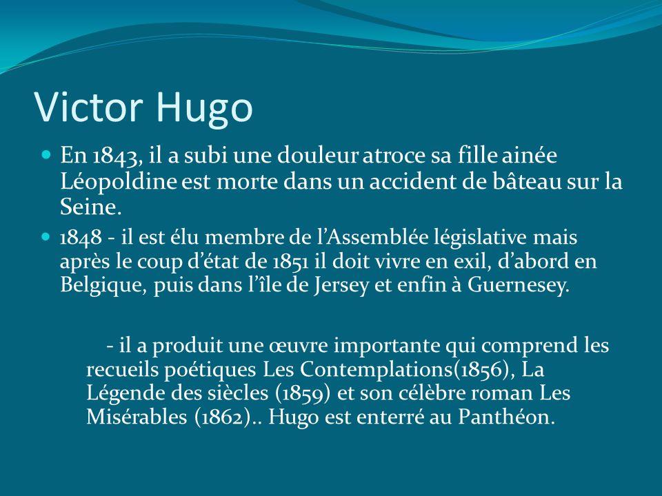 Victor Hugo En 1843, il a subi une douleur atroce sa fille ainée Léopoldine est morte dans un accident de bâteau sur la Seine. 1848 - il est élu membr