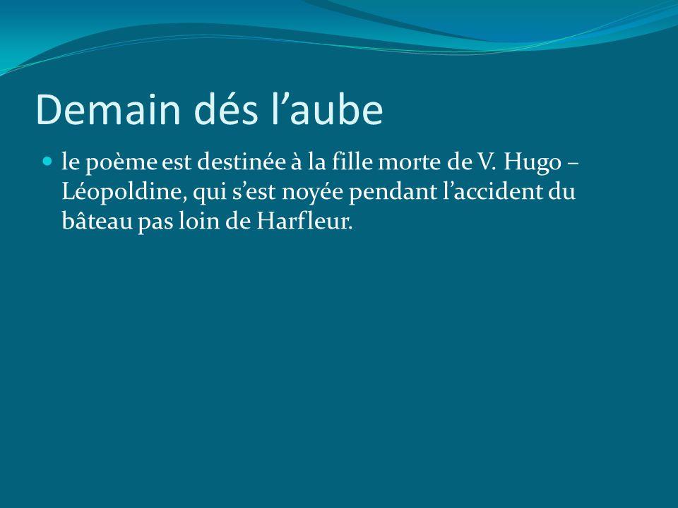 Demain dés laube le poème est destinée à la fille morte de V. Hugo – Léopoldine, qui sest noyée pendant laccident du bâteau pas loin de Harfleur.