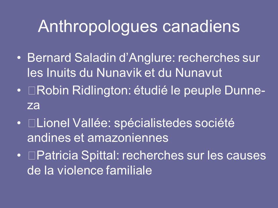 Anthropologues canadiens Bernard Saladin dAnglure: recherches sur les Inuits du Nunavik et du Nunavut —Robin Ridlington: étudié le peuple Dunne- za —L