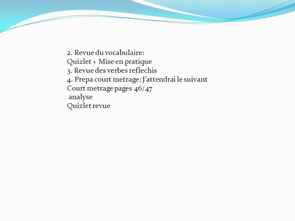 2. Revue du vocabulaire: Quizlet + Mise en pratique 3. Revue des verbes reflechis 4. Prepa court metrage; Jattendrai le suivant Court metrage pages 46