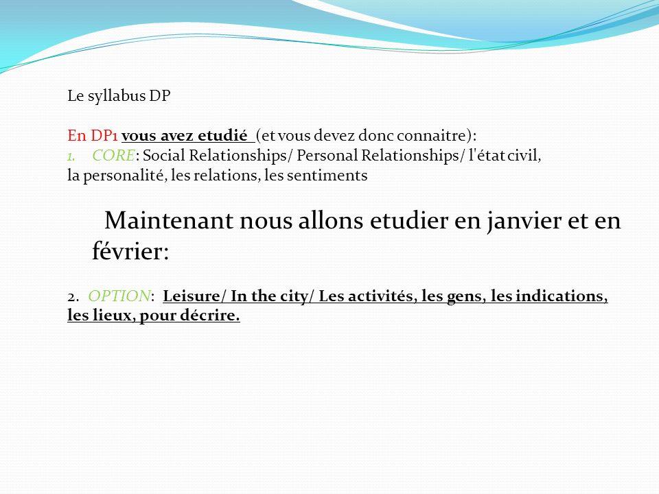 Le syllabus DP En DP1 vous avez etudié (et vous devez donc connaitre): 1.CORE: Social Relationships/ Personal Relationships/ l état civil, la personalité, les relations, les sentiments Maintenant nous allons etudier en janvier et en février: 2.