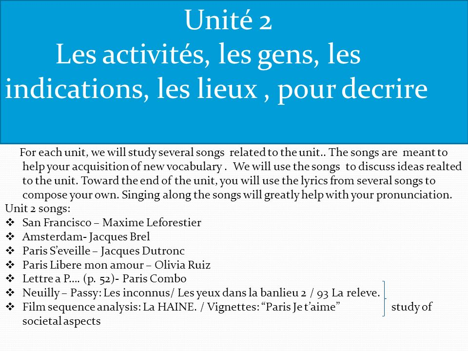 Unité 2 Les activités, les gens, les indications, les lieux, pour decrire For each unit, we will study several songs related to the unit..