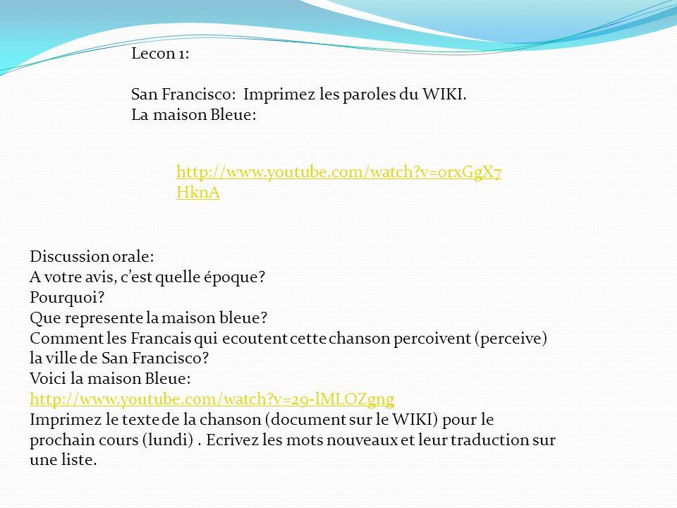 Lecon 1: San Francisco: Imprimez les paroles du WIKI. La maison Bleue: http://www.youtube.com/watch?v=0rxGgX7 HknA Discussion orale: A votre avis, ces