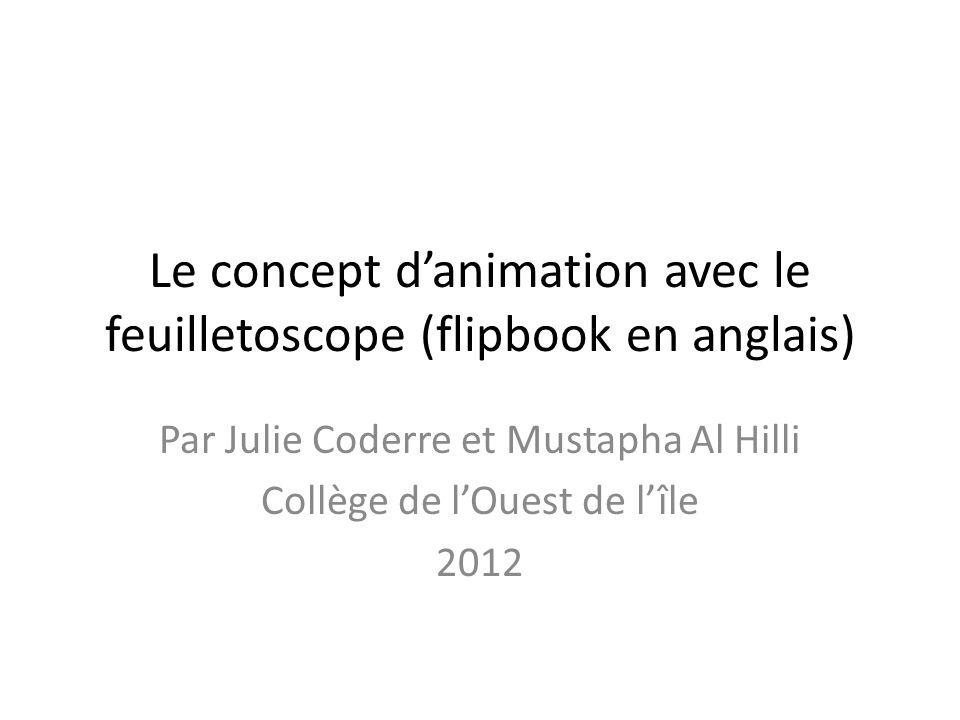 Le concept danimation avec le feuilletoscope (flipbook en anglais) Par Julie Coderre et Mustapha Al Hilli Collège de lOuest de lîle 2012