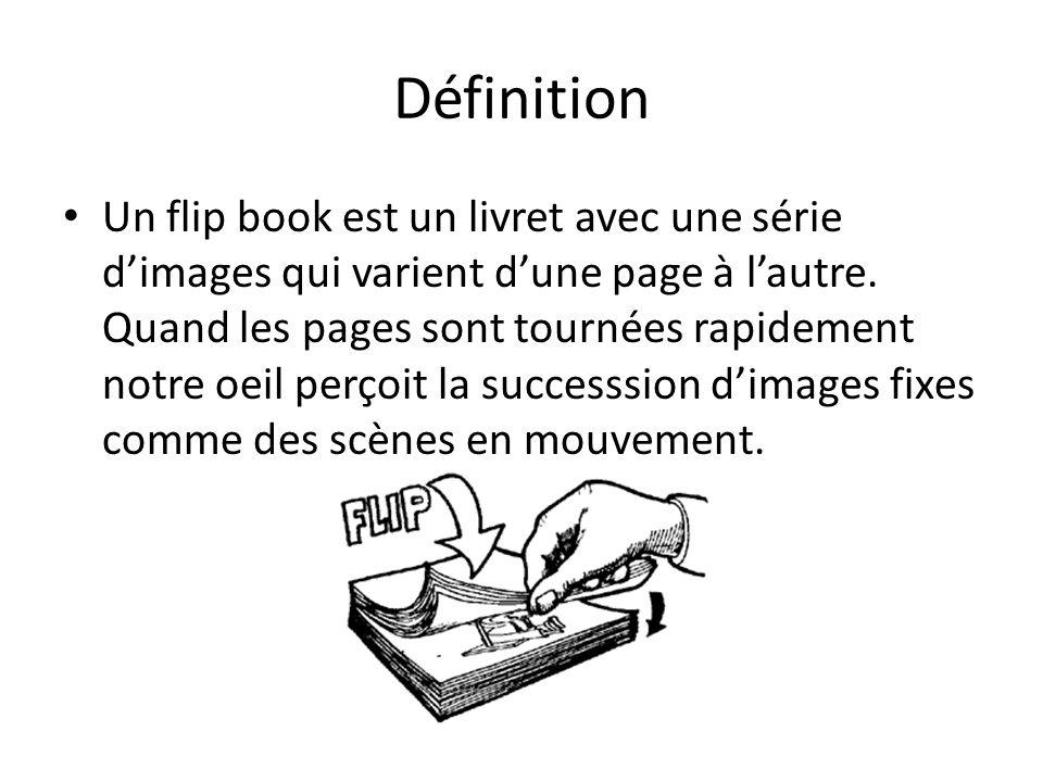 Définition Un flip book est un livret avec une série dimages qui varient dune page à lautre. Quand les pages sont tournées rapidement notre oeil perço