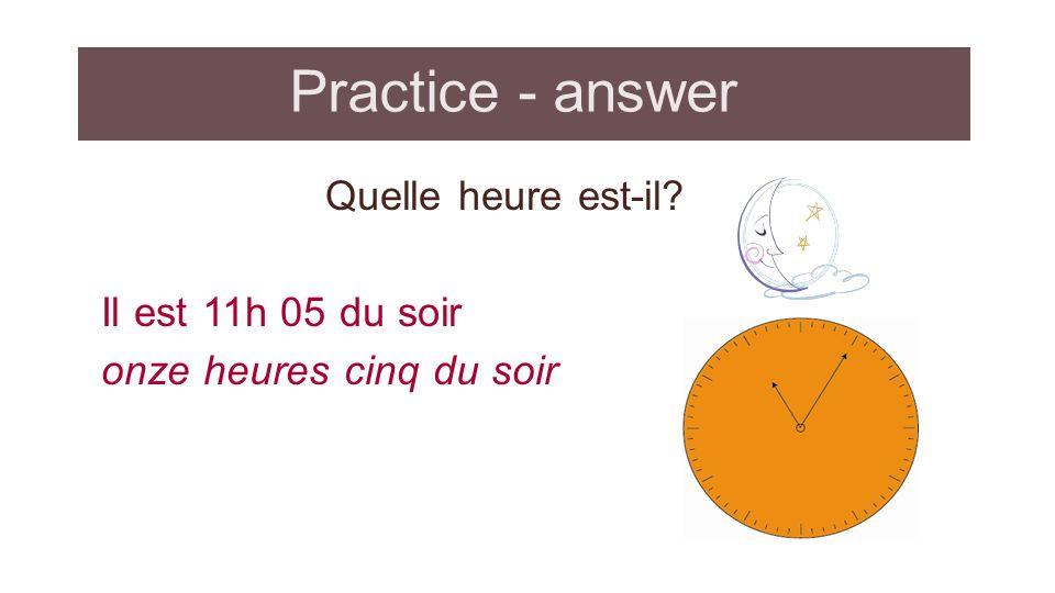 Practice - answer Quelle heure est-il? Il est 11h 05 du soir onze heures cinq du soir
