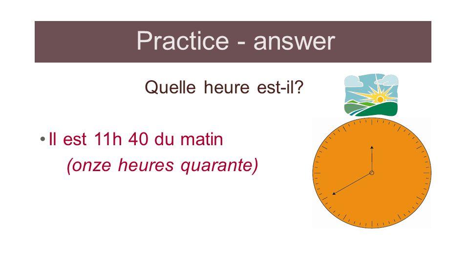 Practice - answer Quelle heure est-il? Il est 11h 40 du matin (onze heures quarante)
