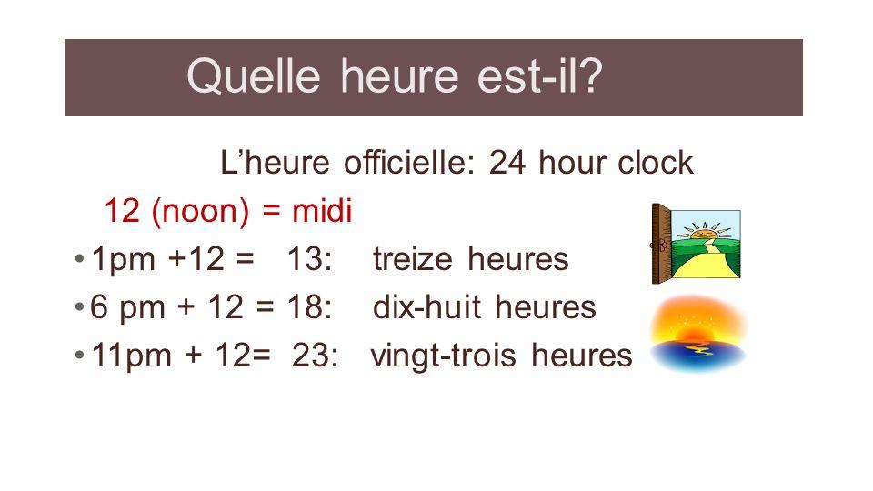 Quelle heure est-il? Lheure officielle: 24 hour clock 12 (noon) = midi 1pm +12 = 13: treize heures 6 pm + 12 = 18: dix-huit heures 11pm + 12= 23: ving