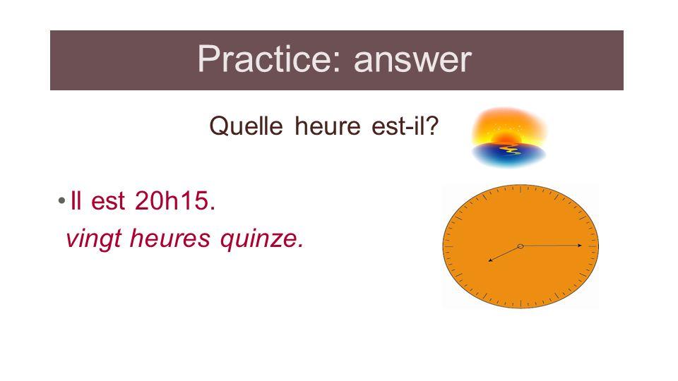 Practice: answer Quelle heure est-il? Il est 20h15. vingt heures quinze.