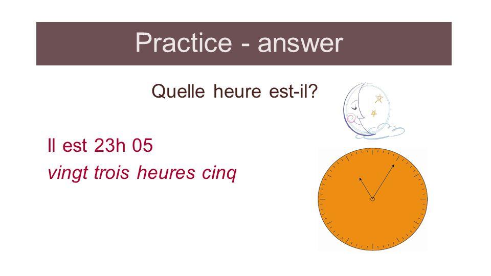 Practice - answer Quelle heure est-il? Il est 23h 05 vingt trois heures cinq