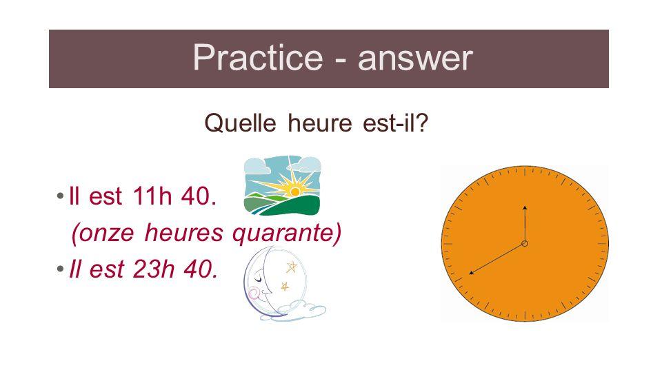 Practice - answer Quelle heure est-il? Il est 11h 40. (onze heures quarante) Il est 23h 40.