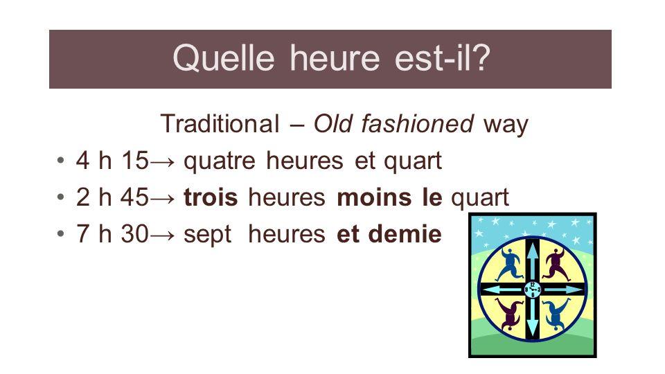 Quelle heure est-il? Traditional – Old fashioned way 4 h 15 quatre heures et quart 2 h 45 trois heures moins le quart 7 h 30 sept heures et demie