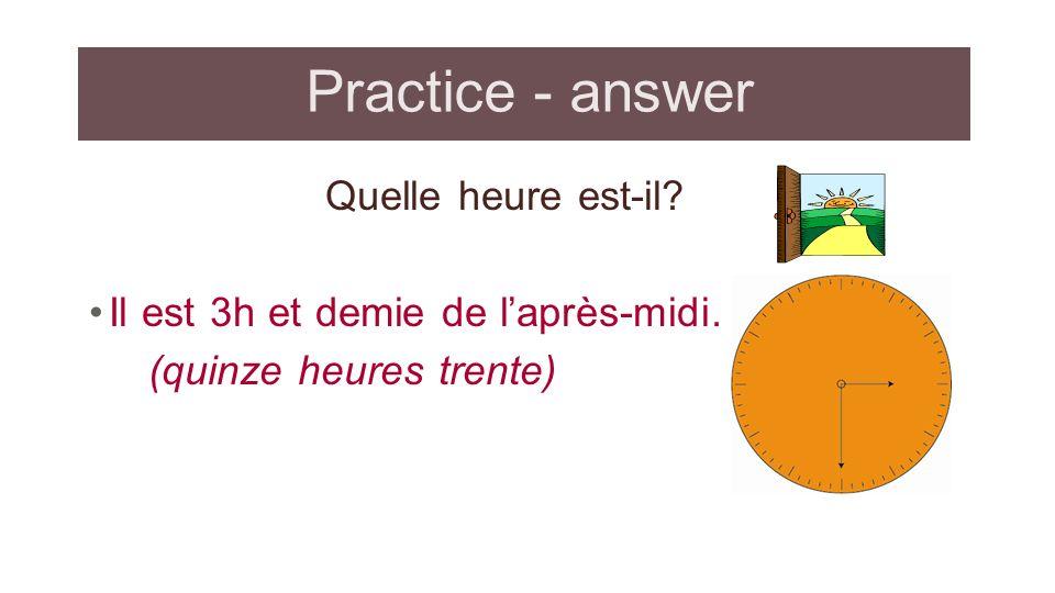 Practice - answer Quelle heure est-il? Il est 3h et demie de laprès-midi. (quinze heures trente)