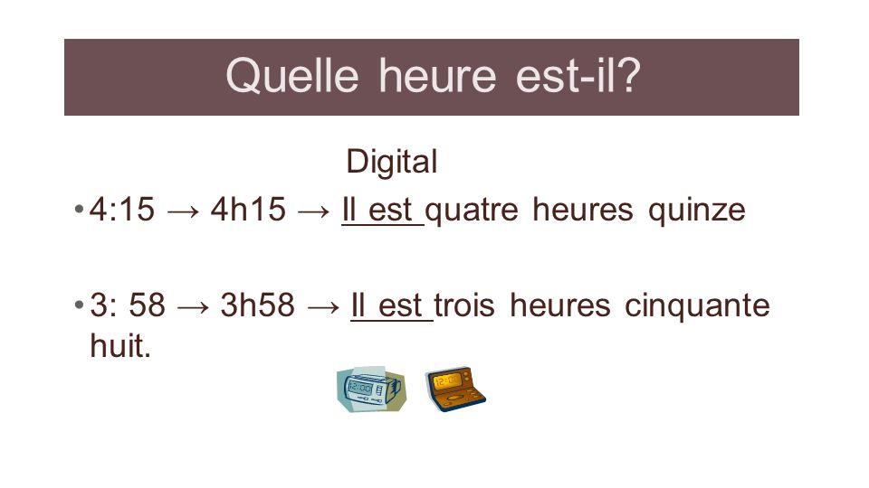 Quelle heure est-il? Digital 4:15 4h15 Il est quatre heures quinze 3: 58 3h58 Il est trois heures cinquante huit.