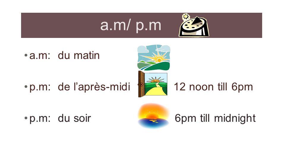 a.m/ p.m a.m: du matin p.m: de laprès-midi 12 noon till 6pm p.m: du soir 6pm till midnight