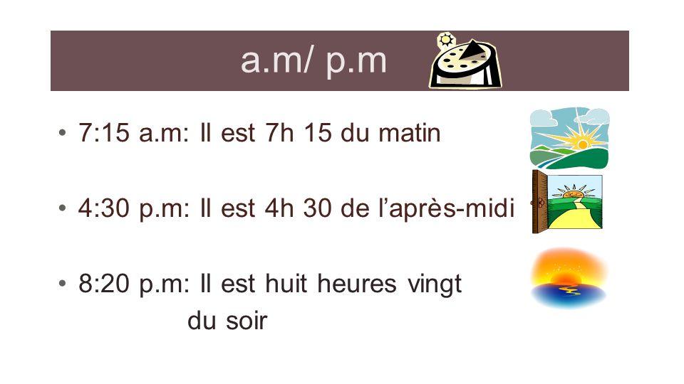 a.m/ p.m 7:15 a.m: Il est 7h 15 du matin 4:30 p.m: Il est 4h 30 de laprès-midi 8:20 p.m: Il est huit heures vingt du soir