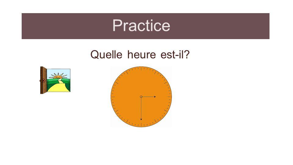 Practice - answer Quelle heure est-il? Il est 15h 30. (quinze heures trente)