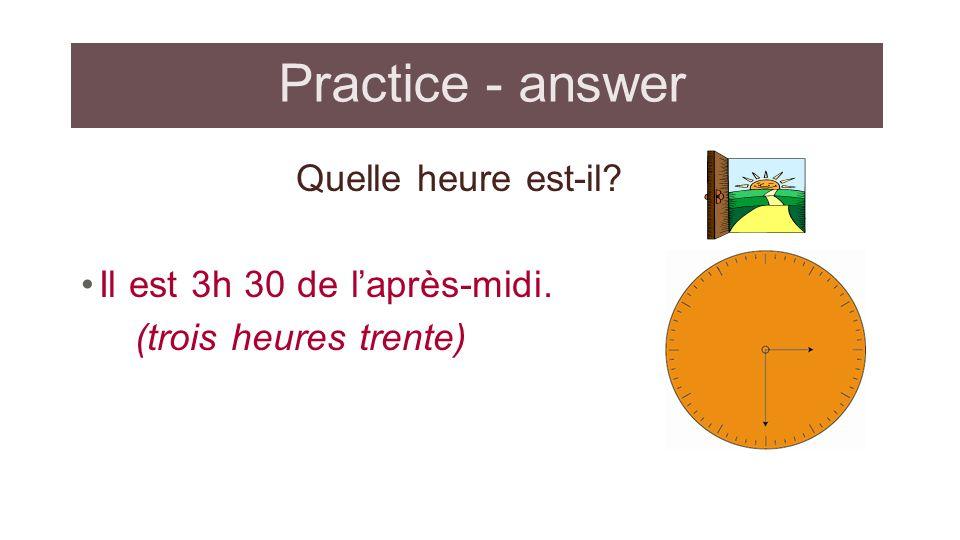 Practice - answer Quelle heure est-il? Il est 3h 30 de laprès-midi. (trois heures trente)