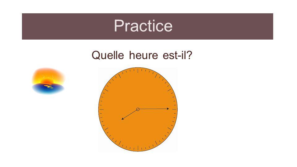 Practice: answer Quelle heure est-il? Il est 8h 15 du soir huit heures quinze du soir