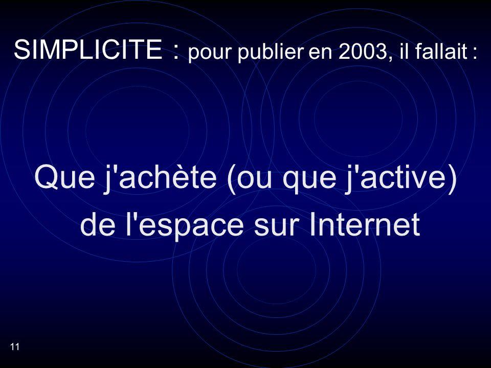 11 Que j achète (ou que j active) de l espace sur Internet SIMPLICITE : pour publier en 2003, il fallait :