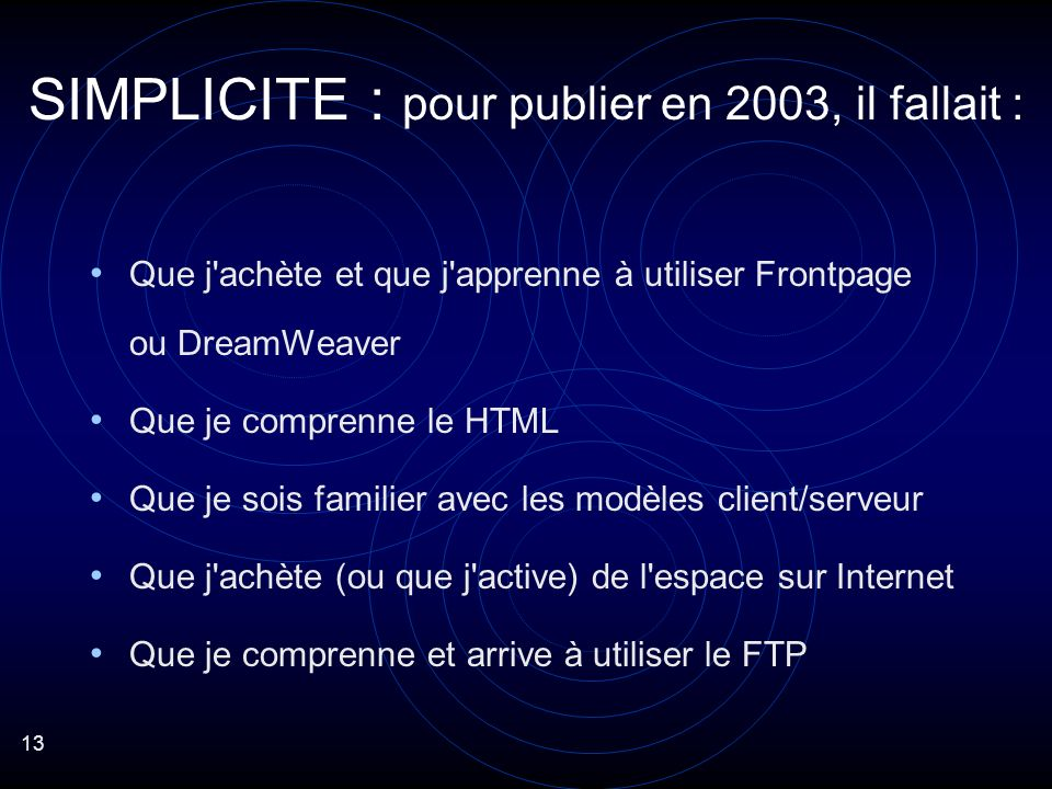 13 Que j achète et que j apprenne à utiliser Frontpage ou DreamWeaver Que je comprenne le HTML Que je sois familier avec les modèles client/serveur Que j achète (ou que j active) de l espace sur Internet Que je comprenne et arrive à utiliser le FTP SIMPLICITE : pour publier en 2003, il fallait :