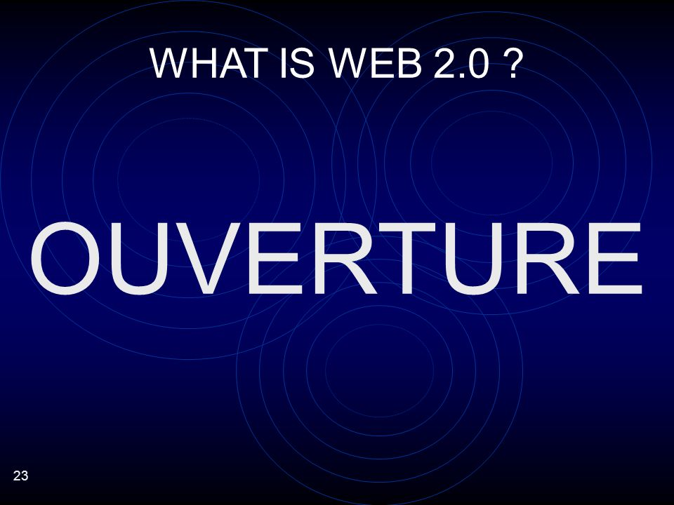 23 WHAT IS WEB 2.0 OUVERTURE
