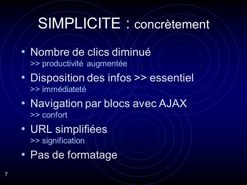 7 Nombre de clics diminué >> productivité augmentée Disposition des infos >> essentiel >> immédiateté Navigation par blocs avec AJAX >> confort URL simplifiées >> signification Pas de formatage SIMPLICITE : concrètement