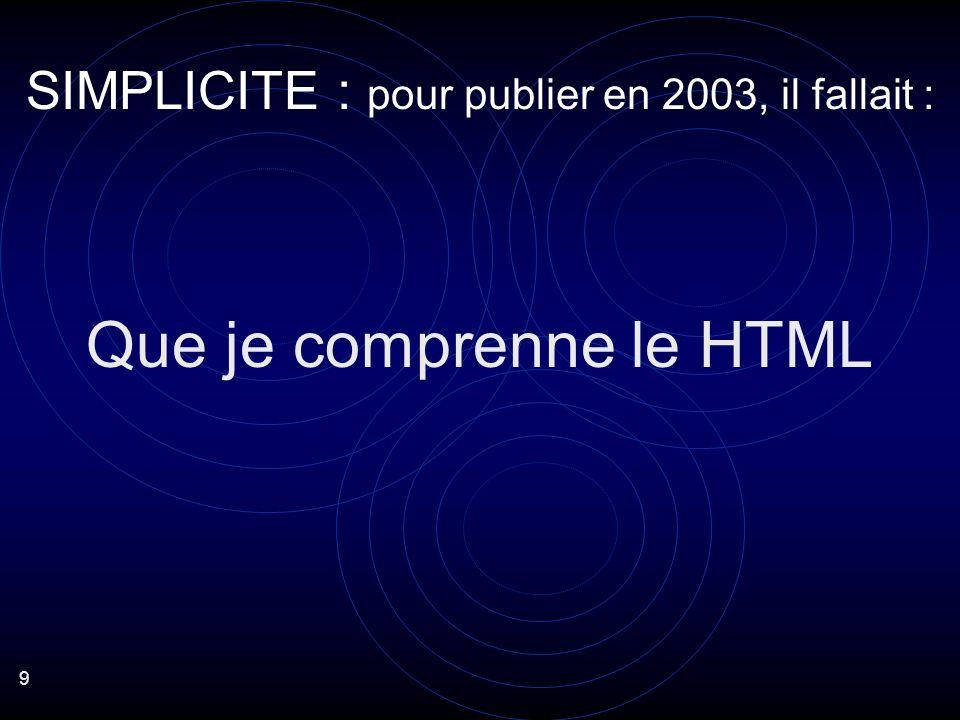 9 Que je comprenne le HTML SIMPLICITE : pour publier en 2003, il fallait :