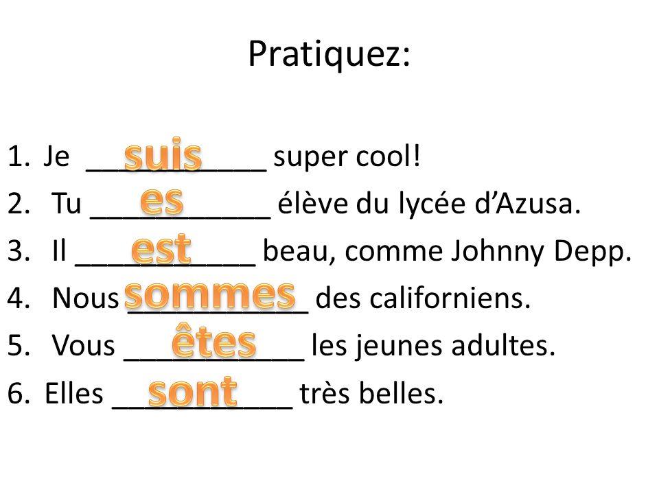 Pratiquez: 1.Je ___________ super cool! 2. Tu ___________ élève du lycée dAzusa. 3. Il ___________ beau, comme Johnny Depp. 4. Nous ___________ des ca