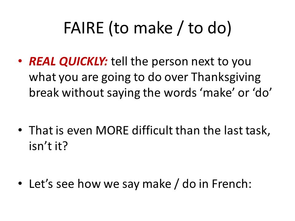 FAIRE (to make / to do) REAL QUICKLY: tell the person next to you what you are going to do over Thanksgiving break without saying the words make or do That is even MORE difficult than the last task, isnt it.