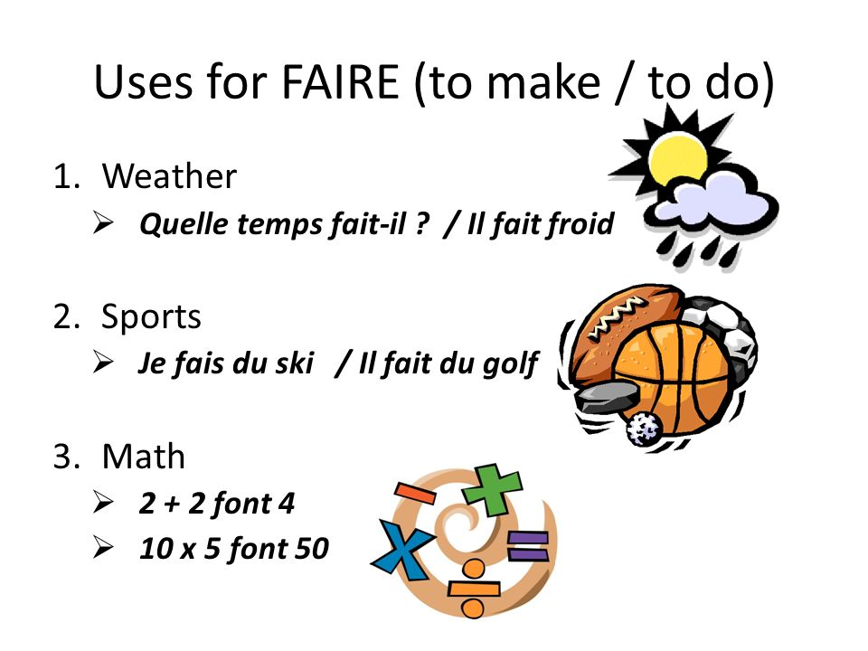 Uses for FAIRE (to make / to do) 1.Weather Quelle temps fait-il ? / Il fait froid 2.Sports Je fais du ski / Il fait du golf 3.Math 2 + 2 font 4 10 x 5