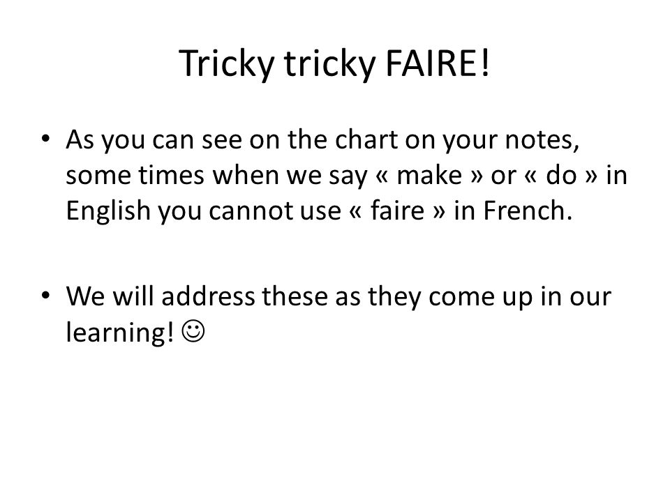 Tricky tricky FAIRE! As you can see on the chart on your notes, some times when we say « make » or « do » in English you cannot use « faire » in Frenc