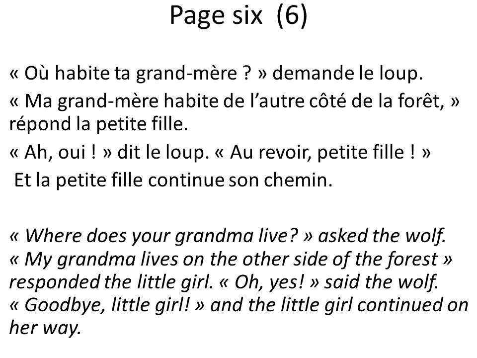 Page six (6) « Où habite ta grand-mère ? » demande le loup. « Ma grand-mère habite de lautre côté de la forêt, » répond la petite fille. « Ah, oui ! »