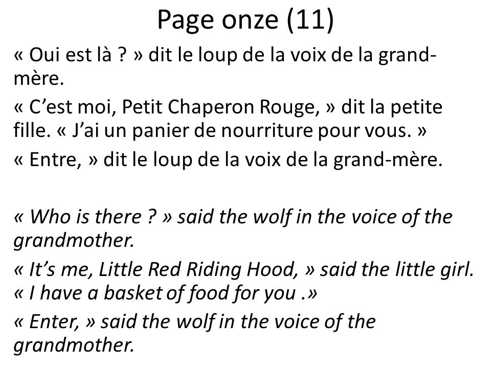 Page onze (11) « Oui est là ? » dit le loup de la voix de la grand- mère. « Cest moi, Petit Chaperon Rouge, » dit la petite fille. « Jai un panier de