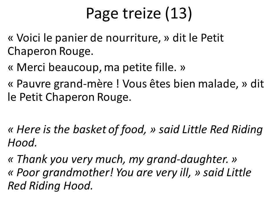 Page treize (13) « Voici le panier de nourriture, » dit le Petit Chaperon Rouge. « Merci beaucoup, ma petite fille. » « Pauvre grand-mère ! Vous êtes