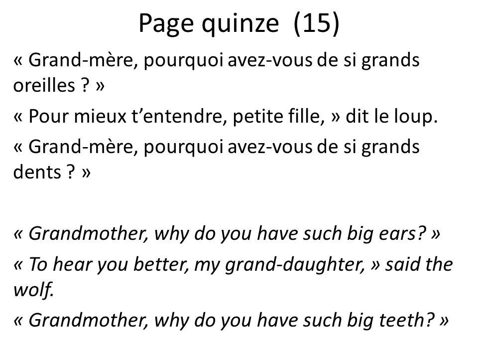 Page quinze (15) « Grand-mère, pourquoi avez-vous de si grands oreilles ? » « Pour mieux tentendre, petite fille, » dit le loup. « Grand-mère, pourquo