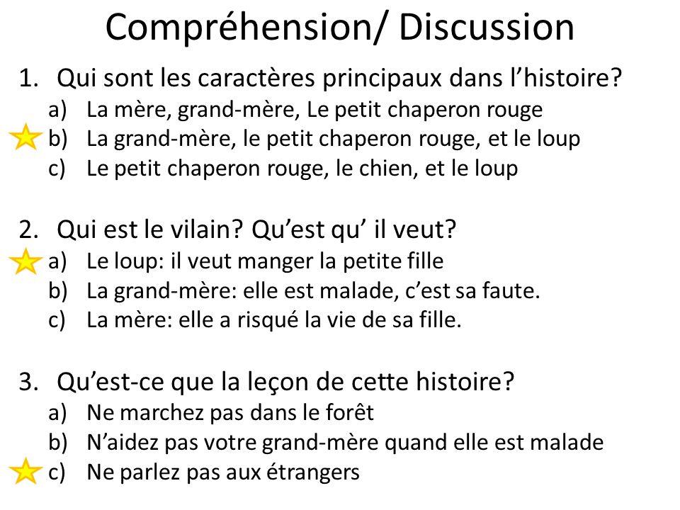 Compréhension/ Discussion 1.Qui sont les caractères principaux dans lhistoire? a)La mère, grand-mère, Le petit chaperon rouge b)La grand-mère, le peti