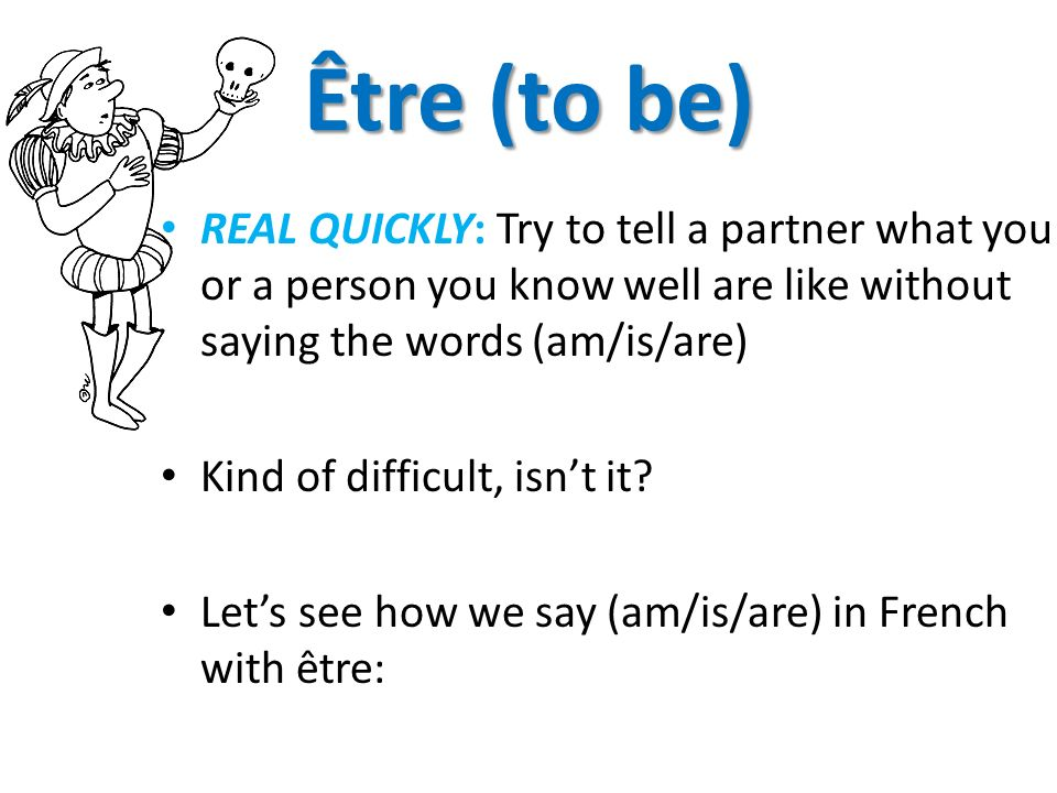 Être (to be) REAL QUICKLY: Try to tell a partner what you or a person you know well are like without saying the words (am/is/are) Kind of difficult, i
