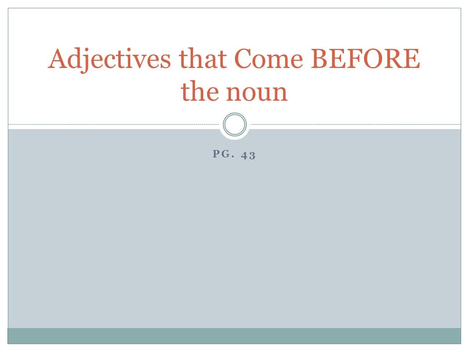 PG. 43 Adjectives that Come BEFORE the noun