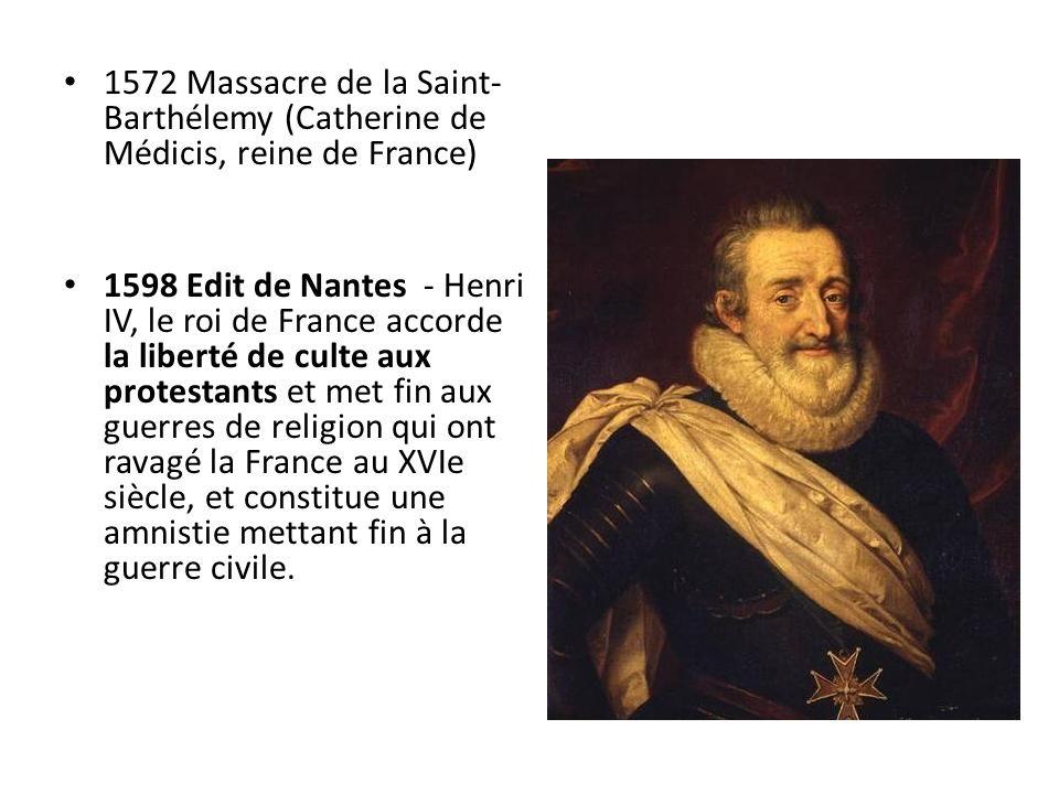 1572 Massacre de la Saint- Barthélemy (Catherine de Médicis, reine de France) 1598 Edit de Nantes - Henri IV, le roi de France accorde la liberté de c