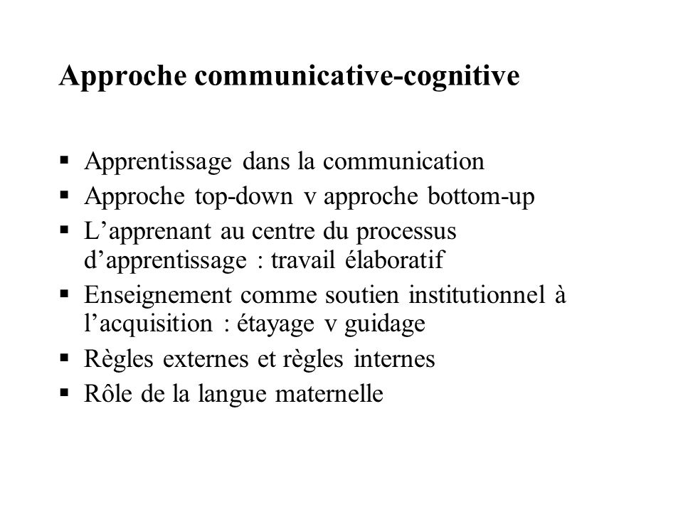 Approche communicative-cognitive Apprentissage dans la communication Approche top-down v approche bottom-up Lapprenant au centre du processus dapprent